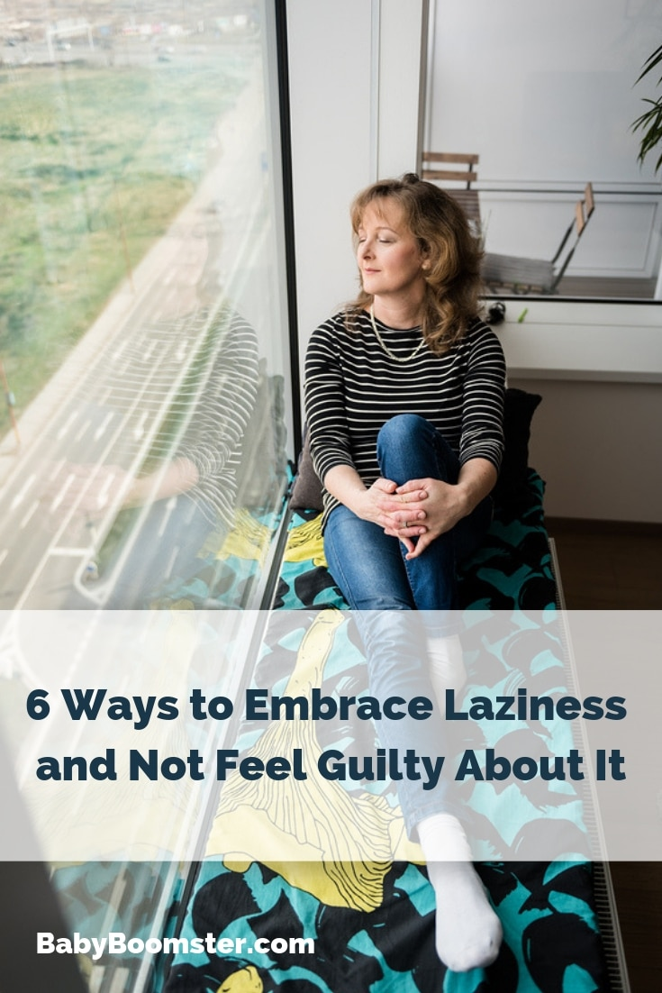 6 Ways to Embrace Laziness and Not Feel Guilty About It #babyboomers #womenover50 #midlife