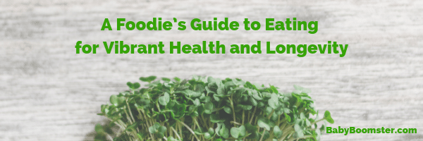 A foodie's Guide to eating for vibrant health and longevity #babyboomers #nutrition #eatsmart